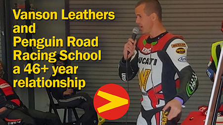 Vanson Leathers and Penquin Racing School have a 46 plus year racing relationship. Continuing working together to keep riders safe