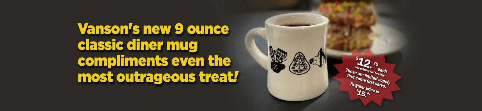 Vanson's new 9 ounce classic diner mug compliments even the most outrageous treat!